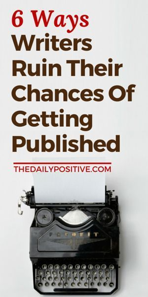 6 Ways Writers Ruin Their Chances Of Getting Published - The Daily Positive
