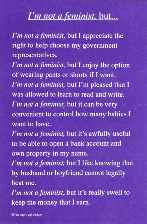 If you understand what feminism is, and how our lives have been changed by it, how can you not be a feminist?