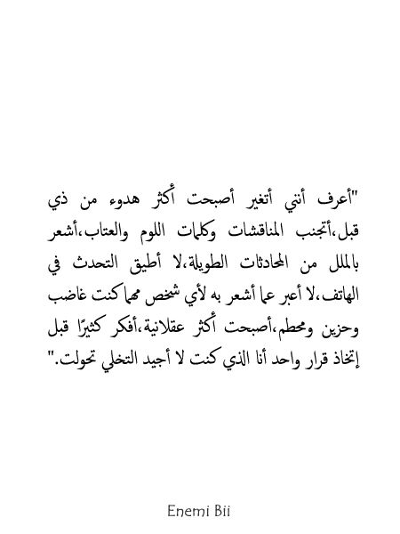 أعرف أنني أتغير أصبحت أكثر هدوء من ذي قبل أتجنب المناقشات وكلمات اللوم والعتاب أشعر بالملل من المحادثات الطويلة لا أط Words Quotes Funny Arabic Quotes Quotes