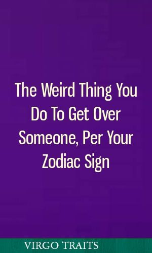 The Weird Thing You Do To Get Over Someone, Per Your Zodiac