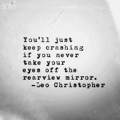 You'll just keep crashing if You never take your eyes off the rear-view mirror. ~ Lao Christopher