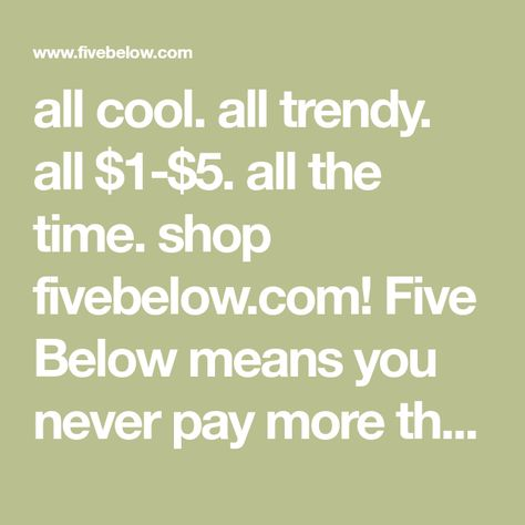 04ba5d1a7c6 all cool. all trendy. all  1- 5. all the time. shop fivebelow.com! Five  Below means you never pay more than  5 for the coolest stuff that you just  gotta ...