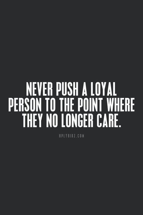 Never Push A Loyal Person To The Point Where They No Longer Care For More Quotes And Inspirations Http Www Loyalty Quotes Work Quotes Inspirational Quotes