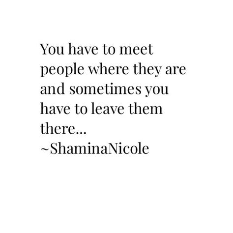 We must meet people exactly where they are and sometimes that means leaving them right there. Some folks you meet will not be on your level mentally, spiritually or emotionally. These are the moments you have to decide whether you can grow with them or you simply move forward and they not be apart of the rest of your journey.