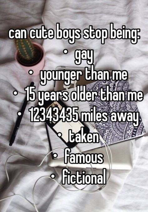 can cute boys stop being: ・gay ・younger than me ・15 years older than me ・12343435 miles away ・taken ・famous ・fictional