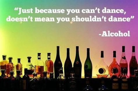 """Just because you can't dance, doesn't mean you shouldn't dance"" -Alcohol"