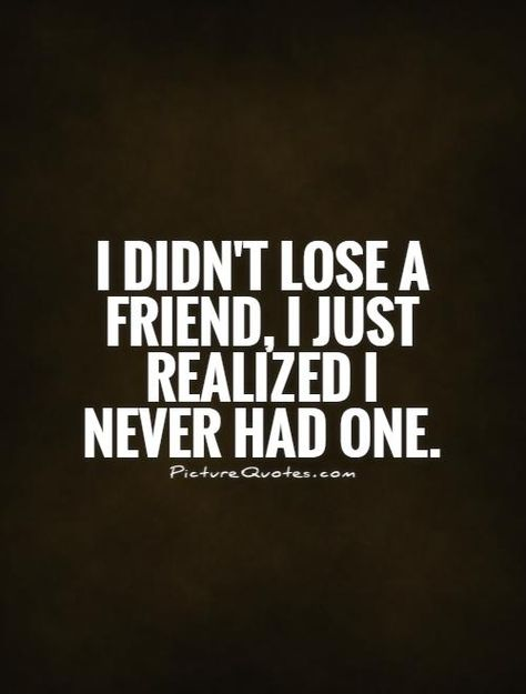 I didn't lose a friend, I just realized I never had one. Fake friend quotes on PictureQuotes.com.
