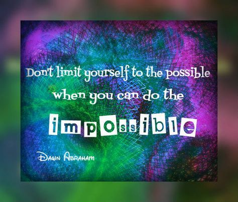 Don't limit yourself to the possible when you can do the impossible.