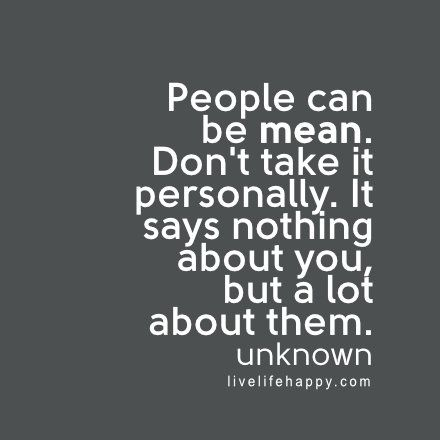 People can be mean. Don't take it personally. It says nothing about you, but a lot about them. - Unknown, livelifehappy.com