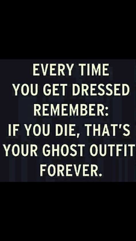Every time you get dressed, remember: If you die, that's your ghost outfit forever