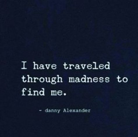 I AM traveling through madness to find me. But Question: is the me I'm trying to find worth finding?
