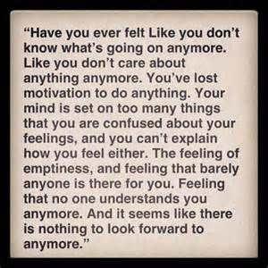I know this feeling... It's an overwhelming  feeling of emptiness and loneliness... Even when you have people that care about you... You still feel alone and empty... And you want to just cry out for help but the emptiness is taking over your life