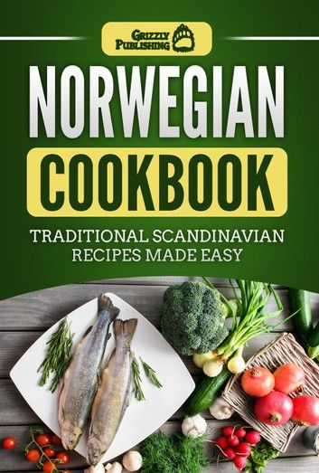 Norwegian Cookbook Traditional Scandinavian Recipes Made Easy Ebook By Grizzly Publishing Rakuten Kobo In 2020 Scandinavian Food Food To Make Recipes