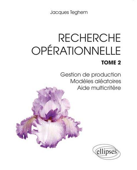Recherche opérationnelle . Tome 2 . Gestion de production, modèles aléatoires, aide multicritère à la décision, compléments de méthodes d'optimisation -- Jacques Teghem - Sce : http://www.editions-ellipses.fr/popup_image.php?pID=9258