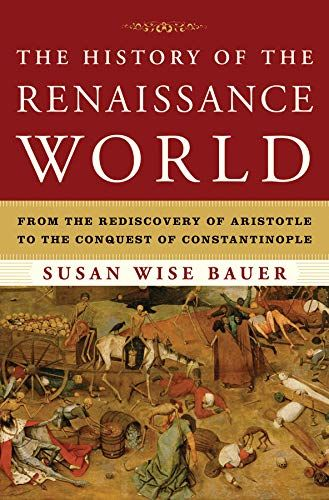 Download Pdf The History Of The Renaissance World From The Rediscovery Of Aristotle To The Conquest Of Const Susan Wise Bauer Well Trained Mind World History