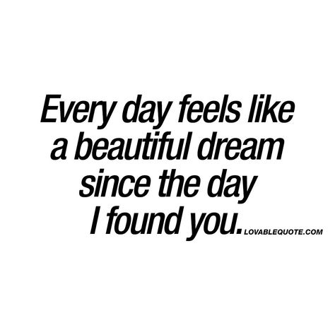"""Every day feels like a beautiful dream since the day I found you."""" This quote is all about how amazing every single day can feel when you find the right one. How every day feels like an amazing and beautiful dream. It's a fantastic feeling.. When you find someone that makes you feel like that. #happiness #withyou #quote www.lovablequote.com"""