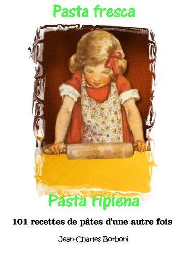 Telecharger Pasta Fresca Et Pasta Ripiena Pate Fraiche Et Pate Farcie 101 Recettes De Pates D Une Autre Fois T 5 Pdf Par Jean Charles Borboni Georges Mucci