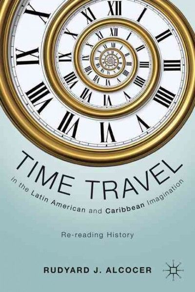 Time travel in the Latin American and Caribbean imagination : re-reading history / Rudyard J. Alcocer.