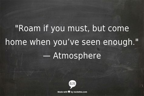 """""""Roam if you must, but come home when you've seen enough.""""   — Atmosphere"""