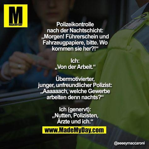 """Polizeikontrolle nach der Nachtschicht: """"Morgen! Führerschein und Fahrzeugpapiere, bitte. Wo kommen sie her?!""""  Ich: """"Von der Arbeit.""""  Übermotivierter, junger, unfreundlicher Polizist: """"Aaaaaach, welche Gewerbe arbeiten denn nachts?""""  Ich (genervt): """"Nutten, Polizisten, Ärzte und ich."""""""