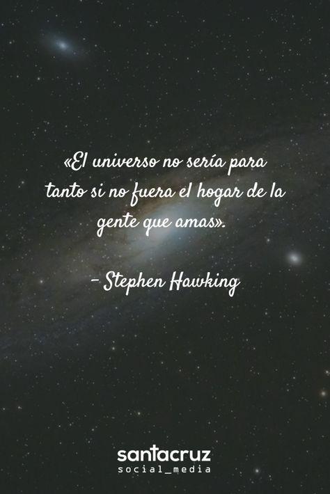 """""""El #Universo no sería para tanto si no fuera el hogar de la gente que amas"""" -. Stephen #Hawking #StaCruzSM"""