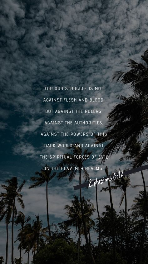 For our struggle is not against flesh and blood, but against the rulers, against the authorities, against the powers of this dark world and against the spiritual forces of evil in the heavenly realms.