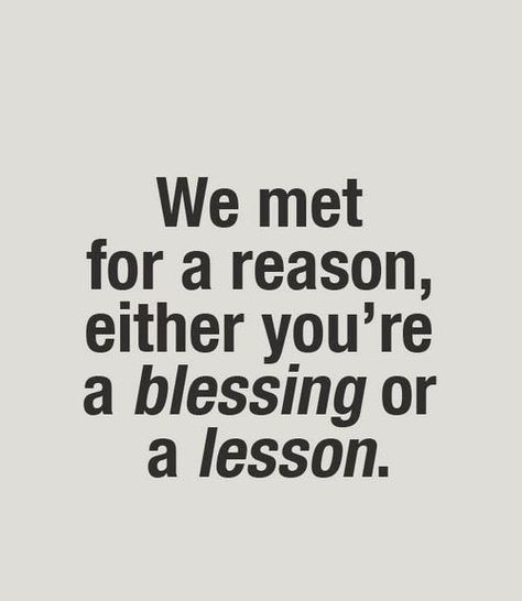 We met for a reason,either you're a blessing or a lesson.