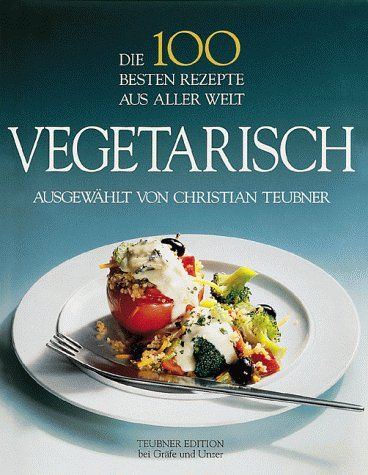 Die 100 Besten Rezepte Aus Aller Welt Vegetarisch Ausgewahlt Von Christian Teubner Teubner Edition Bei Grafe Und Unzer Gu 200 Rezepte Gute Rezepte Vegetarisch