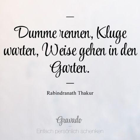 """""""Dumme rennen, Kluge warten, Weise gehen in den Garten."""" - Rabindranath Thakur"""