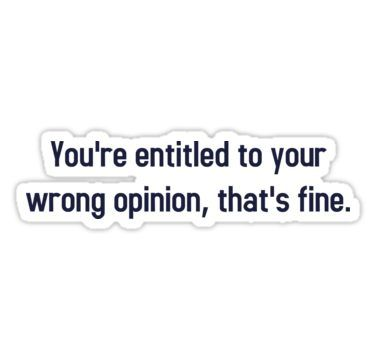 You Re Entitled To Your Wrong Opinion That S Fine Sticker By Theshirtyurt Positive Quotes For Life Positive Quotes Sarcastic Quotes