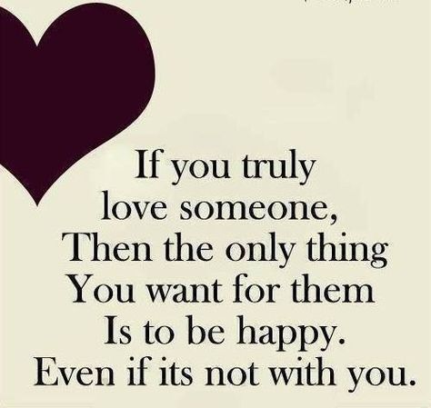 If you truly love someone, then the only thing you want for them is to be happy. Even if it's not with you...