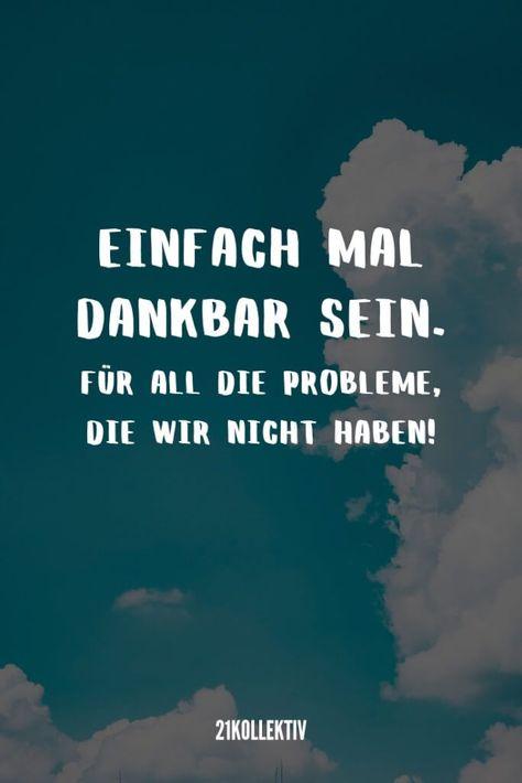 Einfach mal dankbar sein, für all die Probleme, die wir nicht haben. | 31 weise Sprüche | 21kollektiv #bestefreundin #sprüchelustig #sprüchezitate