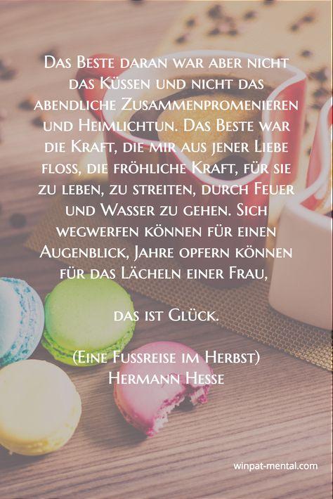 Das Beste daran war aber nicht das Küssen und nicht das abendliche Zusammenpromenieren und Heimlichtun. Das Beste war die Kraft, die mir aus jener Liebe floß, die fröhliche Kraft, für sie zu leben, zu streiten, durch Feuer und Wasser zu gehen. Sich wegwerfen können für einen Augenblick, Jahre opfern können für das Lächeln einer Frau,   das ist Glück.  (Eine Fußreise im Herbst) Hermann Hesse / winpat-mental.com/