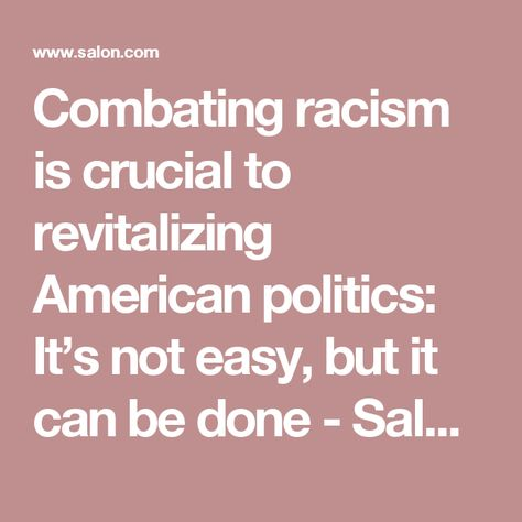 Combating racism is crucial to revitalizing American politics: It's not easy, but it can be done