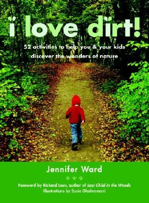 I Love Dirt!: 52 Activities to Help You and Your Kids Discover the Wonders of Nature by Jennifer Ward  IndieBound