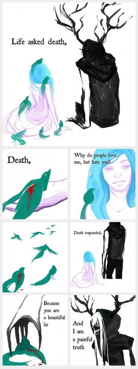 Life and Death. This is really beautiful. I think Life and Death are equally lovely. I think the only reason people are afraid of Death is because it's so unknown to the living. <<Makes sense.