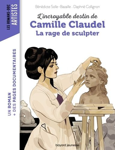 L Incroyable Destin De Camille Claudel La Rage De Sculpter Benedicte Bazaille Daphne Collignon Camille Claudel La Rage Destin