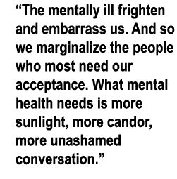 What mental health needs is more sunlight, more, candor, more unashamed conversation. Mental Illness: The Stigma of Silence ~ Glen Close for The Huffington Post