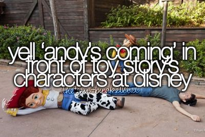 "Yell ""Andy's Coming"" in front of toy story's characters at disney"