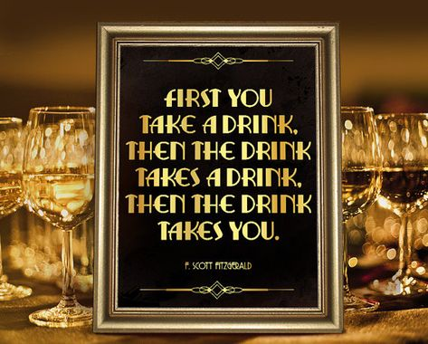"""Great Gatsby party decoration: F. Scott Fitzgerald: """"First you take a drink. Than the drink takes a drink. Than the drink takes you."""" Great Gatsby printable party decoration. Roaring 20s weddings. #partygraphix"""