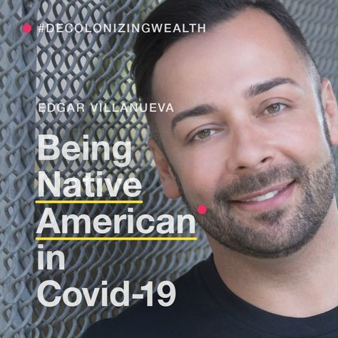 Edgar Villanueva, social justice philanthropy activist, mentor and award-winning author of the Decolonizing Wealth Project, shares his insight on being Native American in #covid19.