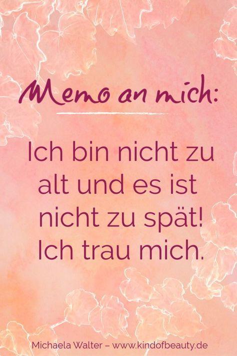 Memo an mich: Ich bin nicht zu alt und es ist nicht zu spät! Ich trau mich. Motivierende #Zitate von Michaela Walter - kind of beauty - Der Blog für Frauen! Lerne mit mir, wie du dein Mangeldenken auflösen, deine Ängste gehen lassen kannst und wie du #Selbstliebe und #Selbstvertrauen entwickelst. #Selbstbewusstsein #Frau #Mut #Liebe #Beziehung #Leichtigkeit #Spiritualität #Meditation #Sprüche #deutsch