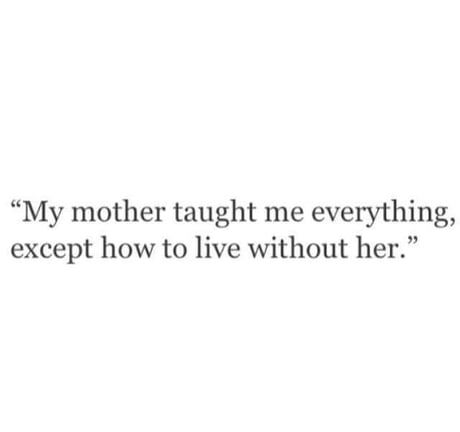 my mother taught me everything except how to live without her quote Miss My Mom Quotes, Loss Of Mother Quotes, Big Brother Quotes, I Miss My Mom, Mom Quotes From Daughter, Mommy Quotes, Losing Best Friend Quotes, Lost Best Friend, Old Soul Quotes