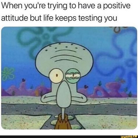 When you're trying to have a positive attitude but life keeps testing you – popular memes on the site iFunny.co #wholesome #memes #spongebob #spongebobsquarepants #squidward #squidwardtentacles #lifesucks #when #youre #trying #positive #attitude #life #keeps #testing #pic