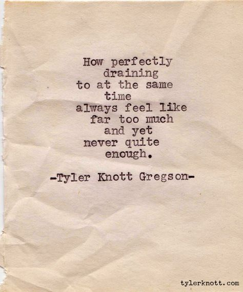"""How perfectly draining to at the same time always feel like far too much and yet never quite enough."" ~ Tyler Knott Gregson  #introvert #INTJ"
