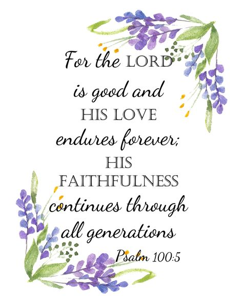 Psalm 100:5 - Classic verse about God's love and faithfulness framed by pretty lavender flowers. Elegant on your wall or theirs, gift it! Prints beautifully.