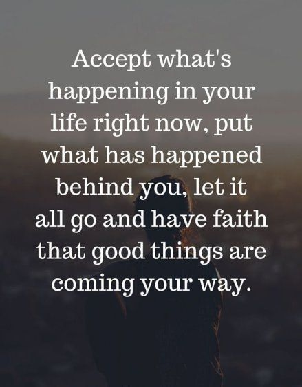 Accept what's happening in  your life right now, put what has happened behind you, let it all go and have faith that good things are coming your way.#quotes
