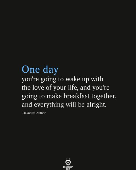 One day you're going to wake up with the love of your life, and you're going to make breakfast together, and everything will be alright.  -Unknown Author