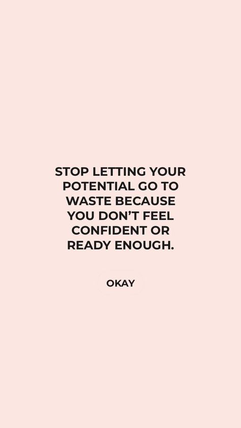 Author Unknown: STOP LETTING YOUR POTENTIAL GO TO WASTE BECAUSE YOU DON'T FEEL CONFIDENT OR READY ENOUGH.