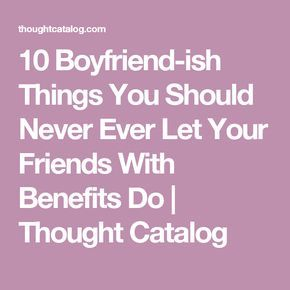 10 Boyfriend Ish Things You Should Never Ever Let Your Friends With Benefits Do Friends With Benefits Friends With Benefits Movie Friends With Benifits
